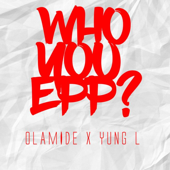 Olamide & Yung L - WHO YOU EPP? (Freestyle) Artwork | AceWorldTeam.com