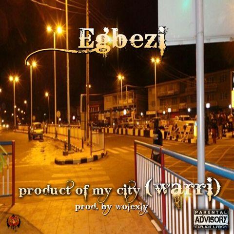 Egbezi – PRODUCT OF MY CITY [Warri ~ prod. by Wolexly] Artwork   AceWorldTeam.com
